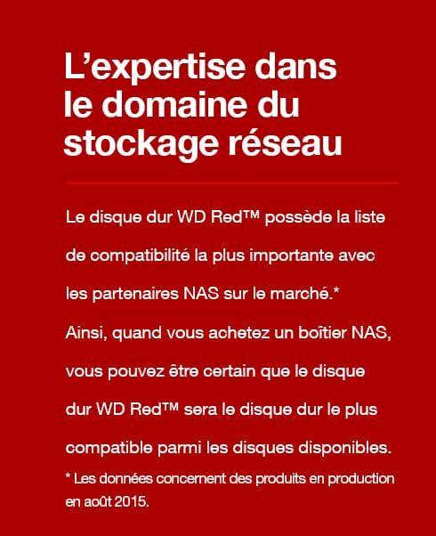Experienced in Network Attached Storage - WD Red™ is a reflection of the most extensive NAS partner compatibility- testing list that is available on the market.* That means when you buy a NAS enclosure, you can trust that WD Red™ will be the most compatible drive available. *Data reflects products in production as of August 2015.