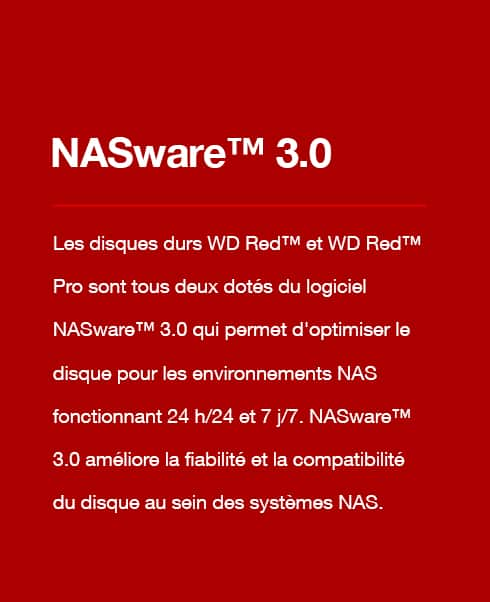 NASware 3.0 - Both WD Red™ & WD Red™ Pro hard drives contain NASware™ 3.0 which helps optimize the drive for 24x7 NAS environments. NASware™ 3.0 improves drive reliability and compatibility within NAS systems.