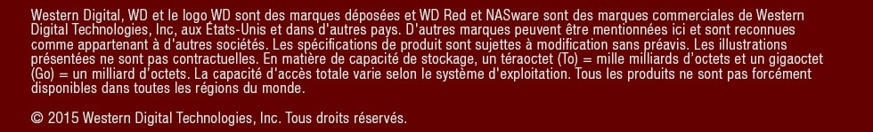 Western Digital, WD and the WD logo are registered trademarks and WD Red and NASware are trademarks of Western Digital Technologies, Inc in the U.S. and other countries. Other marks may be mentioned herein that belong to other companies. Product specifications subject to change without notice. Picture shown may vary from actual product. As used for storage capacity, one terabyte (TB) = one trillion bytes, and one gigabyte (GB) = one billion bytes. Total accessible capacity varies depending on operating environment. Not all products are available in all regions of the world. © 2015 Western Digital Technologies, Inc. All rights reserved.